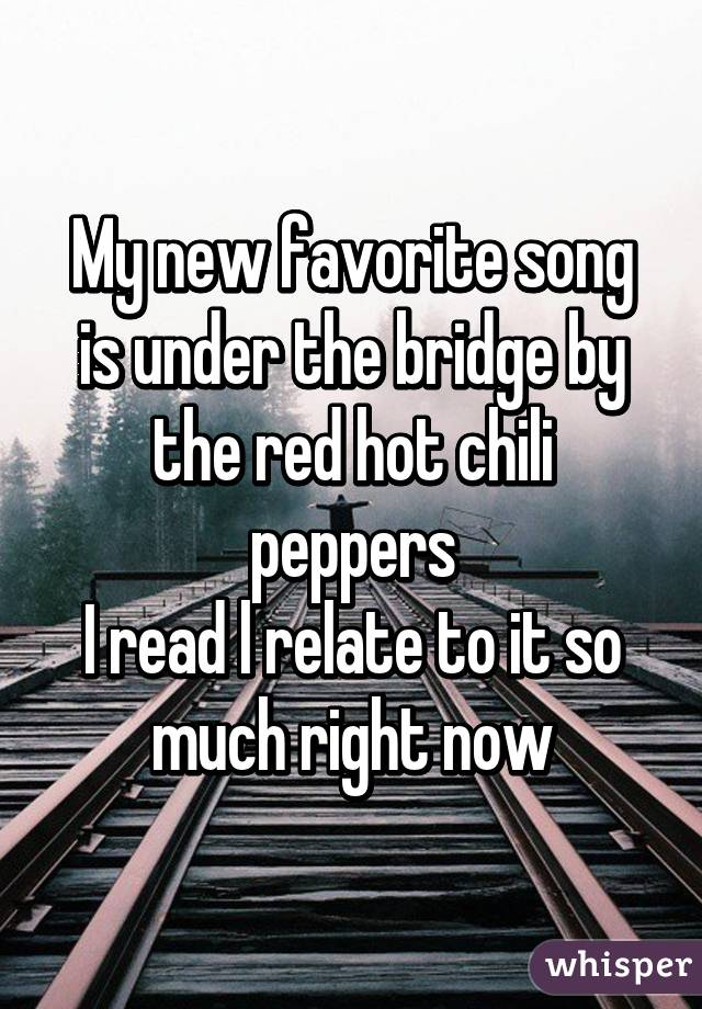 My new favorite song is under the bridge by the red hot chili peppers I read l relate to it so much right now