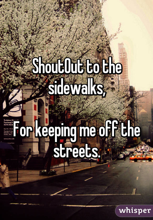 ShoutOut to the sidewalks,  For keeping me off the streets.