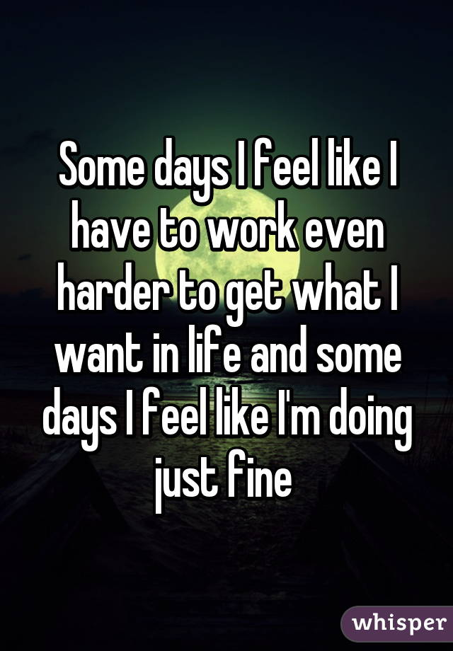 Some days I feel like I have to work even harder to get what I want in life and some days I feel like I'm doing just fine
