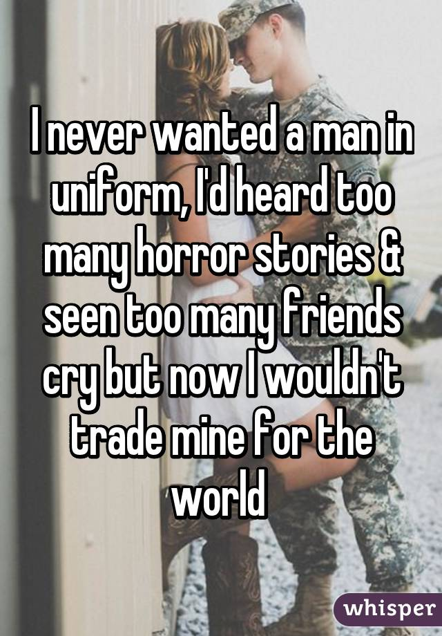 I never wanted a man in uniform, I'd heard too many horror stories & seen too many friends cry but now I wouldn't trade mine for the world