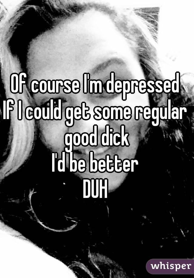 Of course I'm depressed If I could get some regular good dick I'd be better DUH