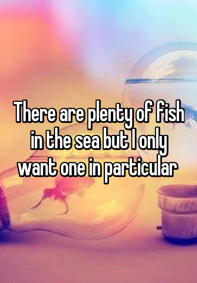 There are plenty of fish in the sea but i only want one in for Download plenty of fish app
