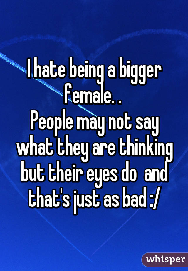 I hate being a bigger female. .  People may not say what they are thinking but their eyes do  and that's just as bad :/