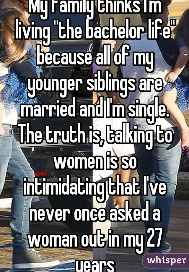 """My family thinks I'm living """"the bachelor life"""" because all of my younger siblings are married and I'm single. The truth is, talking to women is so intimidating that I've never once asked a woman out in my 27 years"""