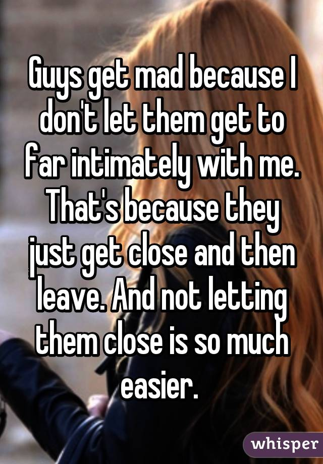 Guys get mad because I don't let them get to far intimately with me. That's because they just get close and then leave. And not letting them close is so much easier.