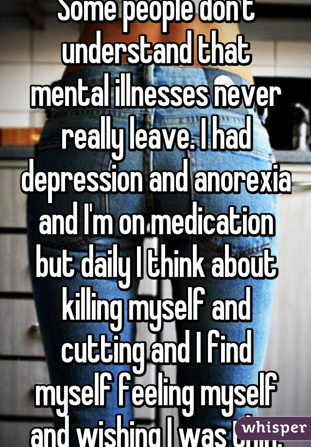 Some people don't understand that mental illnesses never really leave. I had depression and anorexia and I'm on medication but daily I think about killing myself and cutting and I find myself feeling myself and wishing I was thin.