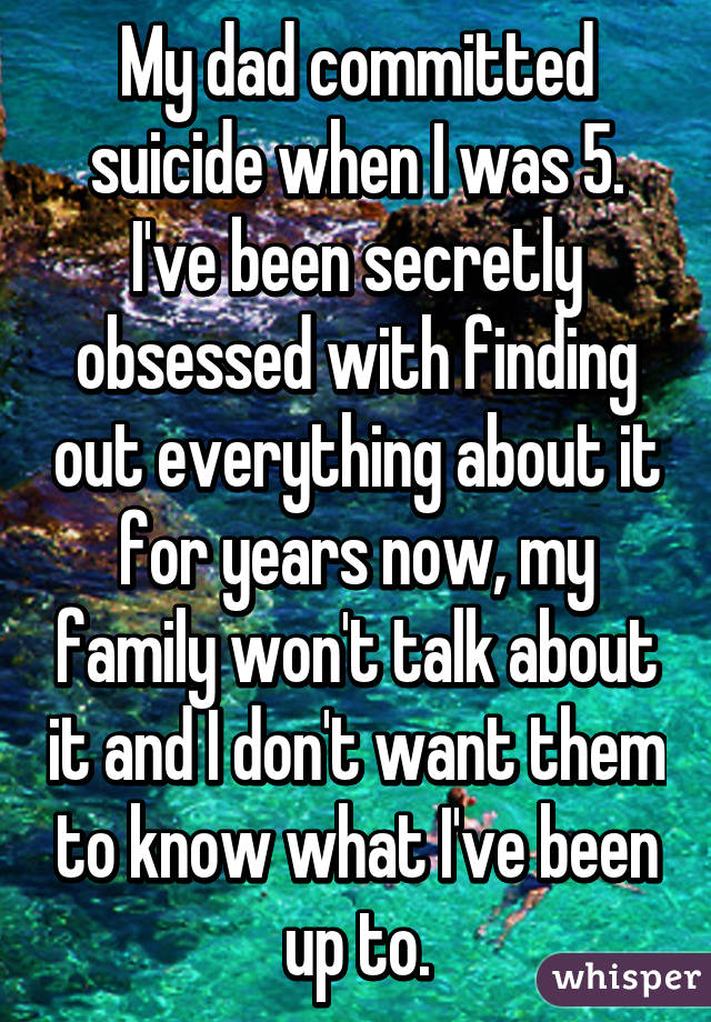 My dad committed suicide when I was 5. I've been secretly obsessed with finding out everything about it for years now, my family won't talk about it and I don't want them to know what I've been up to.