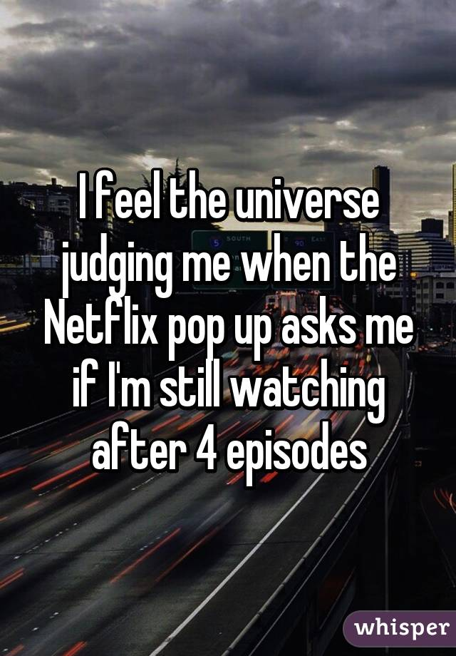 I feel the universe judging me when the Netflix pop up asks me if I'm still watching after 4 episodes
