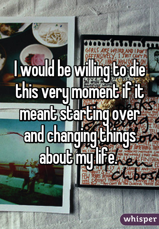 I would be willing to die this very moment if it meant starting over and changing things about my life.