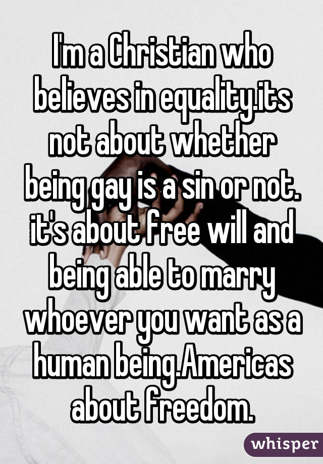 I'm a Christian who believes in equality.its not about whether being gay is a sin or not. it's about free will and being able to marry whoever you want as a human being.Americas about freedom.