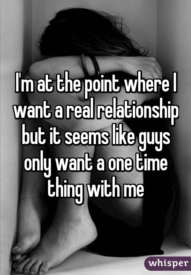 I'm at the point where I want a real relationship but it seems like guys only want a one time thing with me