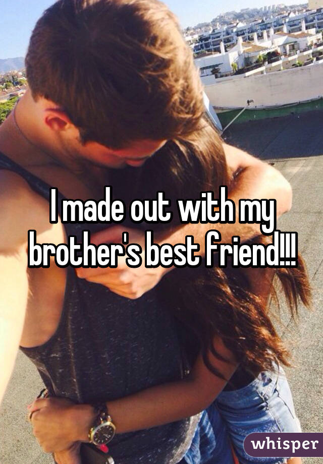 I made out with my brother's best friend!!!
