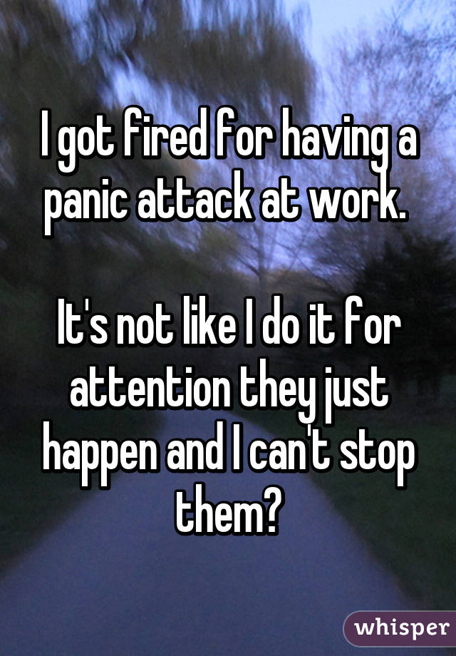 I got fired for having a panic attack at work.   It's not like I do it for attention they just happen and I can't stop them😔
