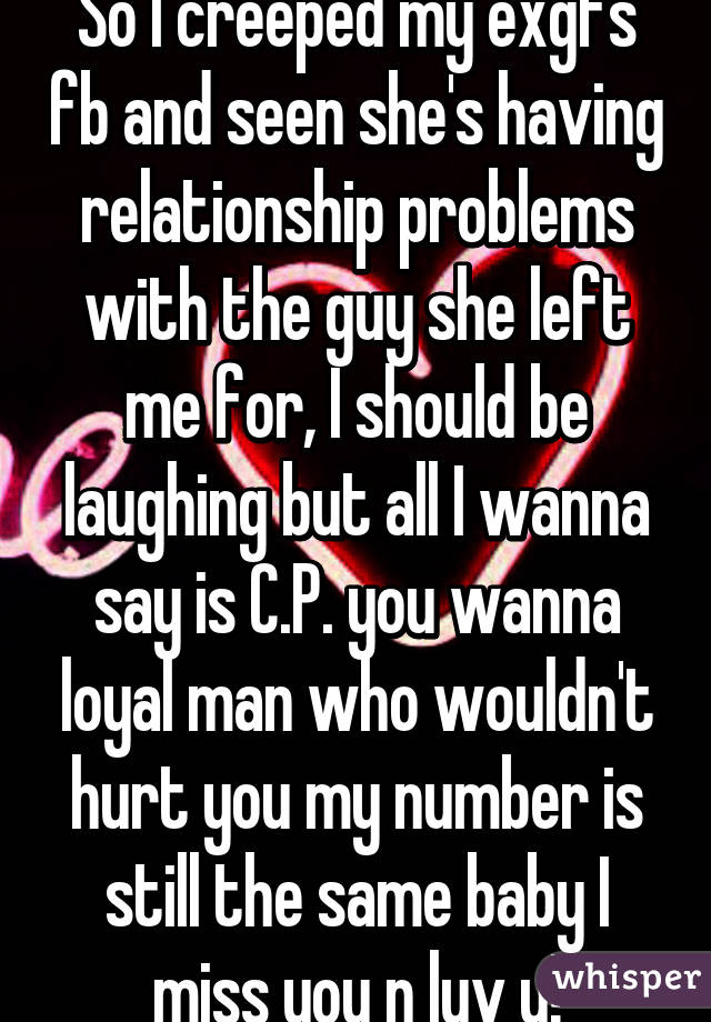 So I creeped my exgfs fb and seen she's having relationship problems with the guy she left me for, I should be laughing but all I wanna say is C.P. you wanna loyal man who wouldn't hurt you my number is still the same baby I miss you n luv u!