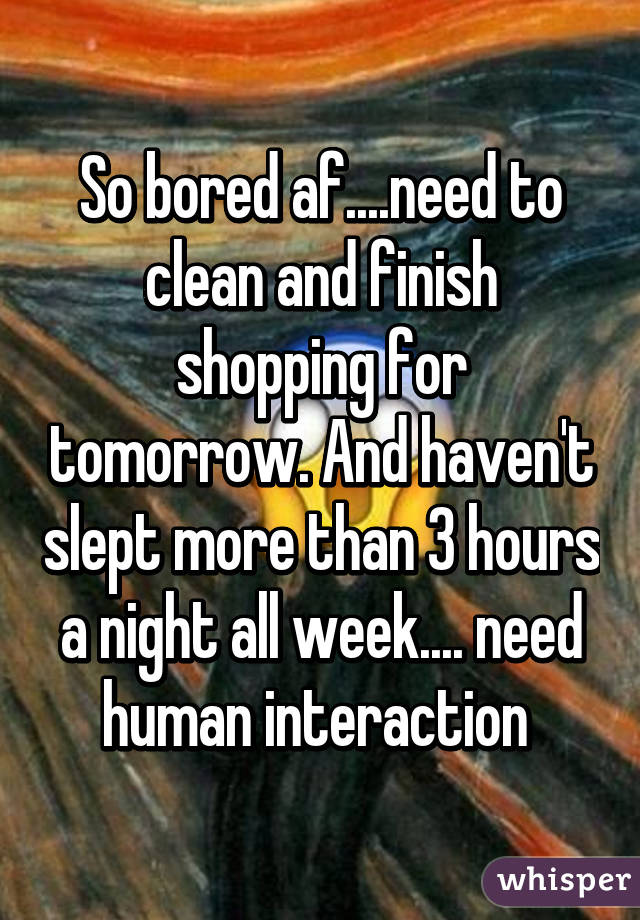 So bored af....need to clean and finish shopping for tomorrow. And haven't slept more than 3 hours a night all week.... need human interaction
