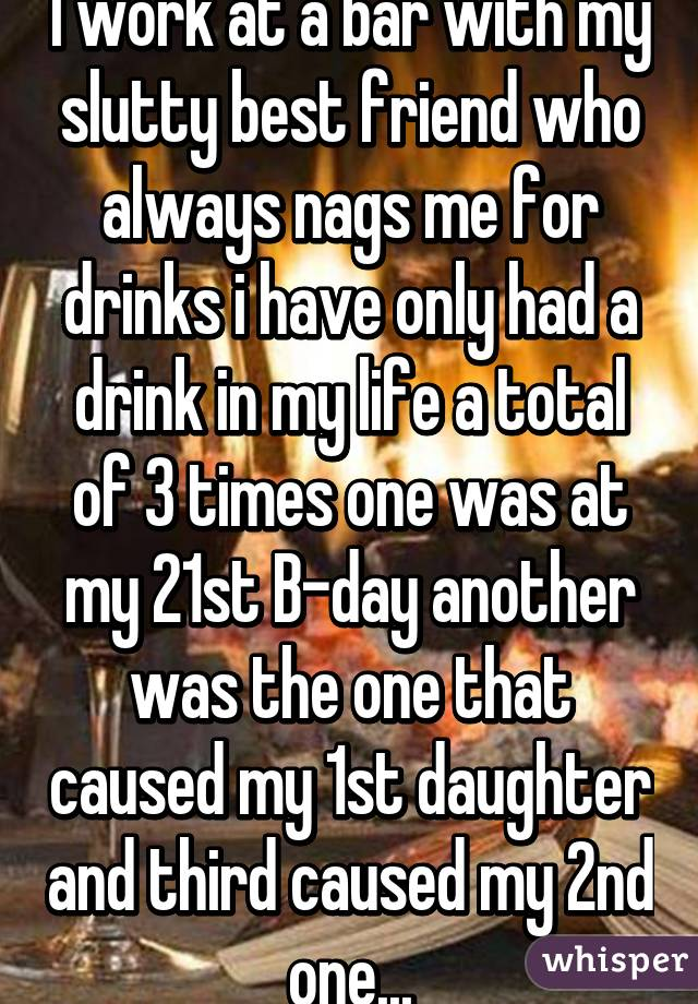 I work at a bar with my slutty best friend who always nags me for drinks i have only had a drink in my life a total of 3 times one was at my 21st B-day another was the one that caused my 1st daughter and third caused my 2nd one...