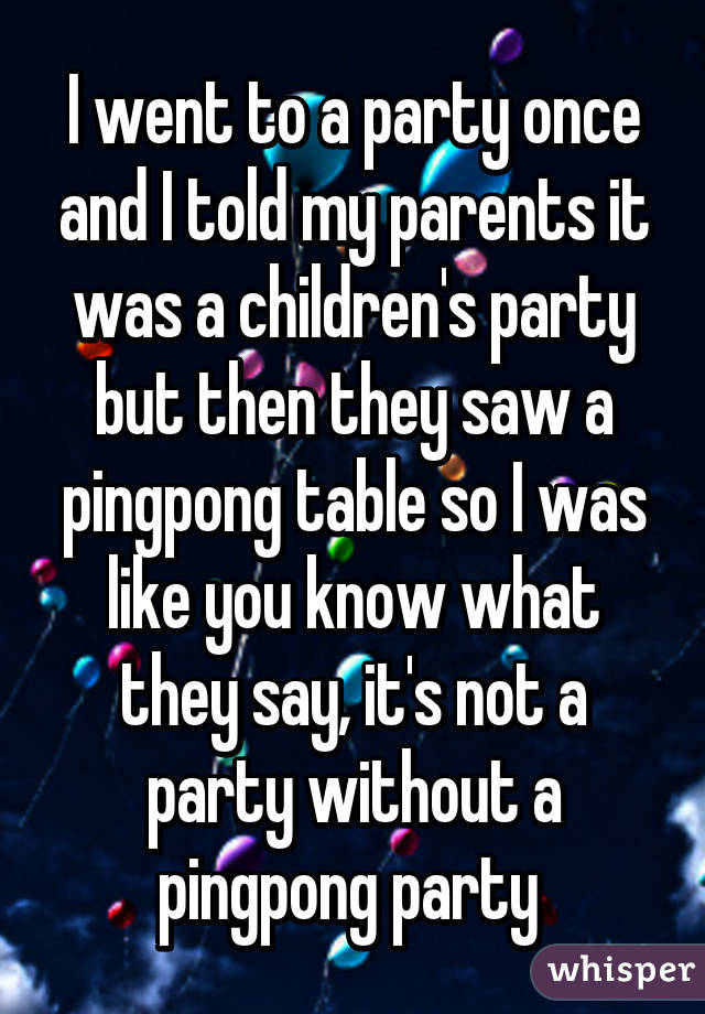 I went to a party once and I told my parents it was a children's party but then they saw a pingpong table so I was like you know what they say, it's not a party without a pingpong party