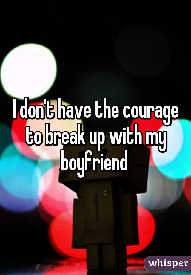 I don't have the courage to break up with my boyfriend