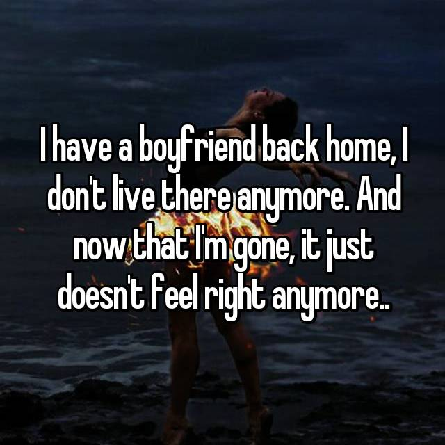 I have a boyfriend back home, I don't live there anymore. And now that I'm gone, it just doesn't feel right anymore..