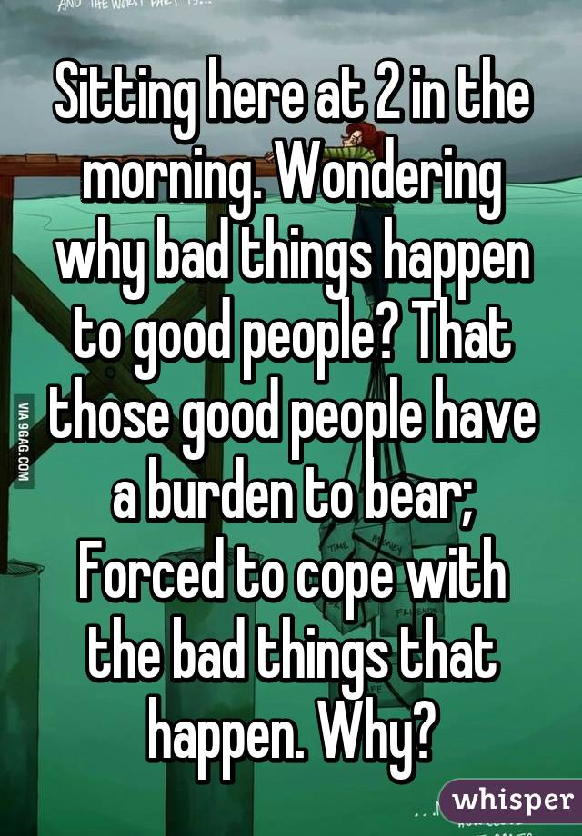 Sitting here at 2 in the morning. Wondering why bad things happen to good people? That those good people have a burden to bear; Forced to cope with the bad things that happen. Why?