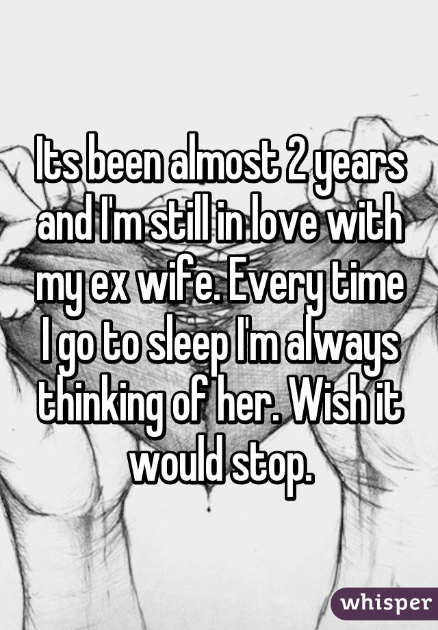 Its been almost 2 years and I'm still in love with my ex wife. Every time I go to sleep I'm always thinking of her. Wish it would stop.
