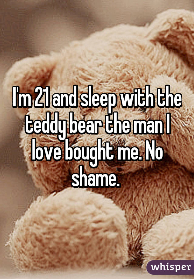 I'm 21 and sleep with the teddy bear the man I love bought me. No shame.