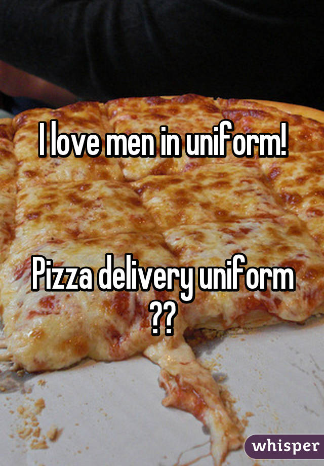 I love men in uniform!   Pizza delivery uniform 😍🍕
