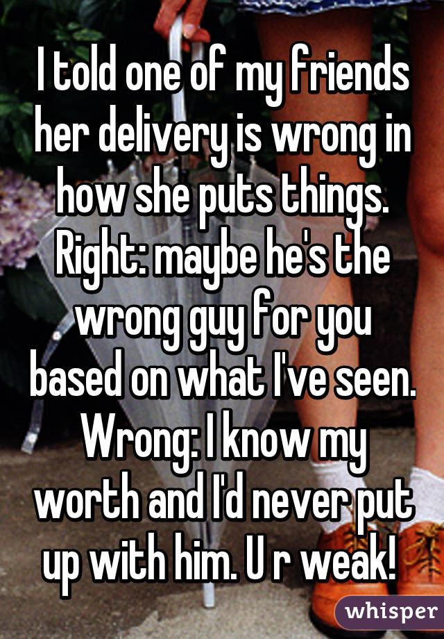 I told one of my friends her delivery is wrong in how she puts things. Right: maybe he's the wrong guy for you based on what I've seen. Wrong: I know my worth and I'd never put up with him. U r weak!