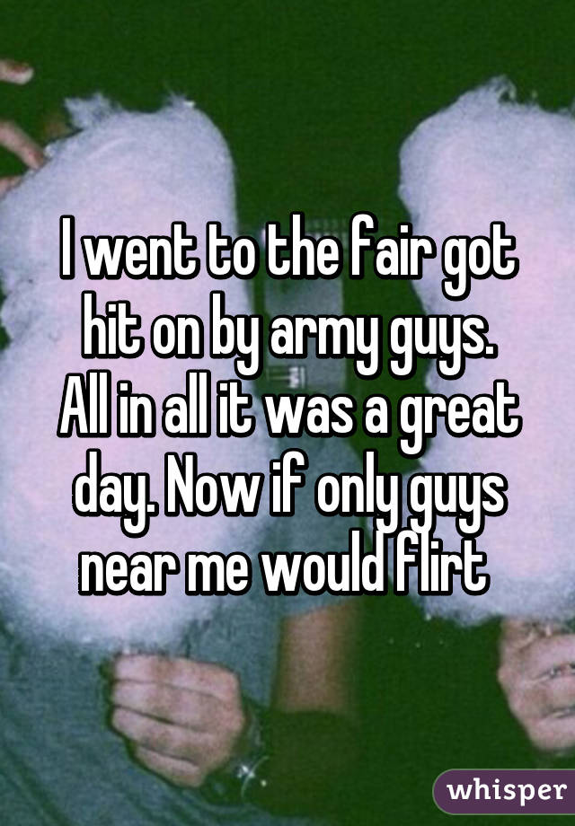 I went to the fair got hit on by army guys. All in all it was a great day. Now if only guys near me would flirt
