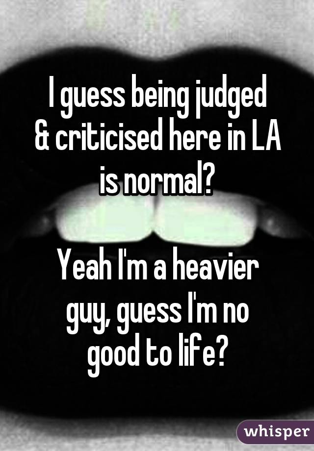 I guess being judged & criticised here in LA is normal?  Yeah I'm a heavier guy, guess I'm no good to life?