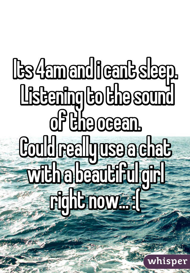 Its 4am and i cant sleep.  Listening to the sound of the ocean. Could really use a chat with a beautiful girl right now... :(