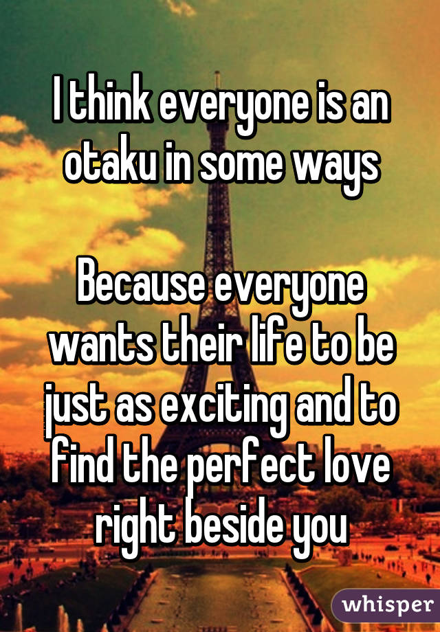 I think everyone is an otaku in some ways  Because everyone wants their life to be just as exciting and to find the perfect love right beside you