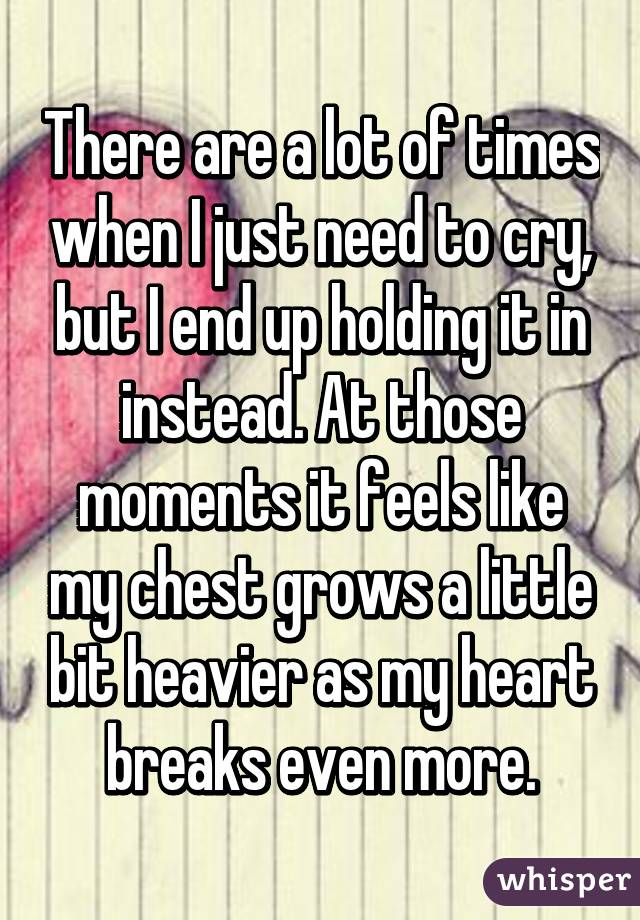 There are a lot of times when I just need to cry, but I end up holding it in instead. At those moments it feels like my chest grows a little bit heavier as my heart breaks even more.