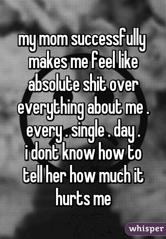 my mom successfully  makes me feel like absolute shit over everything about me . every . single . day . i dont know how to tell her how much it hurts me
