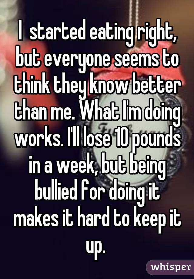 I  started eating right, but everyone seems to think they know better than me. What I'm doing works. I'll lose 10 pounds in a week, but being bullied for doing it makes it hard to keep it up.