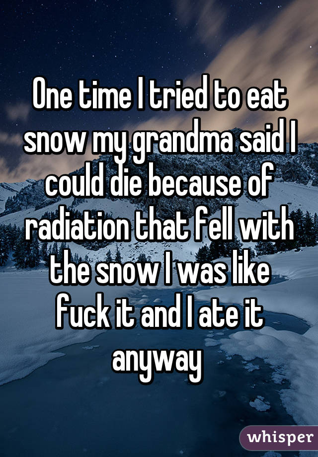 One time I tried to eat snow my grandma said I could die because of radiation that fell with the snow I was like fuck it and I ate it anyway