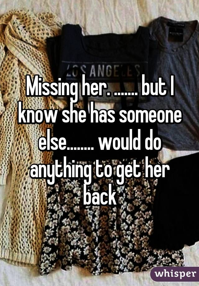 Missing her. ....... but I know she has someone else........ would do anything to get her back