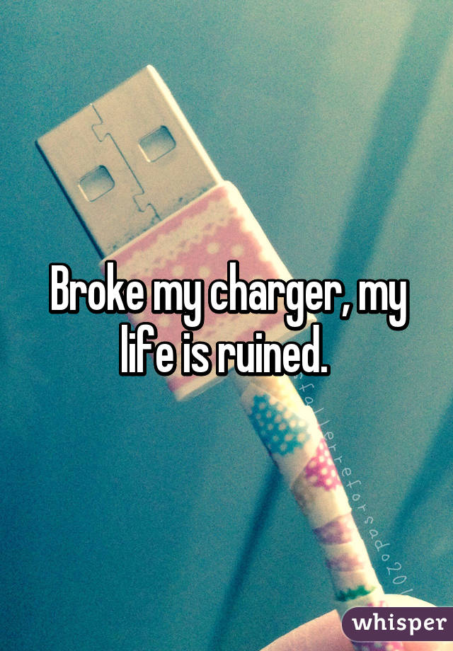 Broke my charger, my life is ruined.
