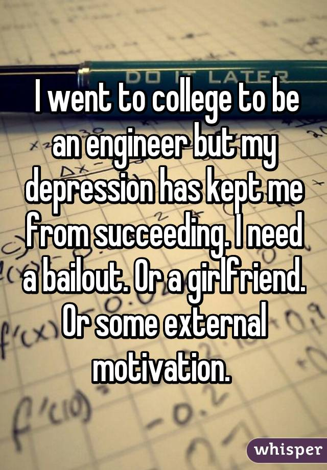 I went to college to be an engineer but my depression has kept me from succeeding. I need a bailout. Or a girlfriend. Or some external motivation.