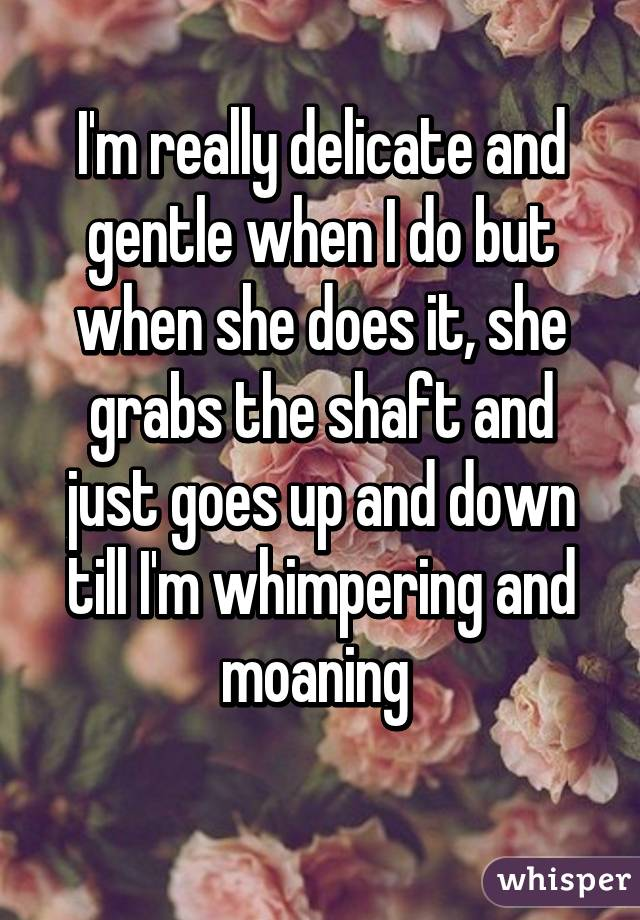 I'm really delicate and gentle when I do but when she does it, she grabs the shaft and just goes up and down till I'm whimpering and moaning