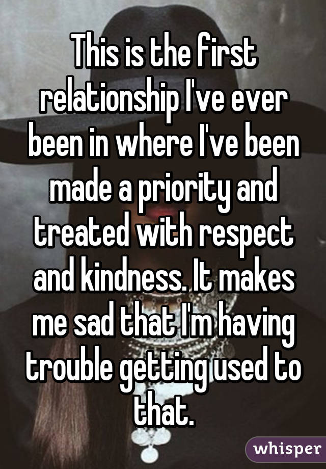 This is the first relationship I've ever been in where I've been made a priority and treated with respect and kindness. It makes me sad that I'm having trouble getting used to that.