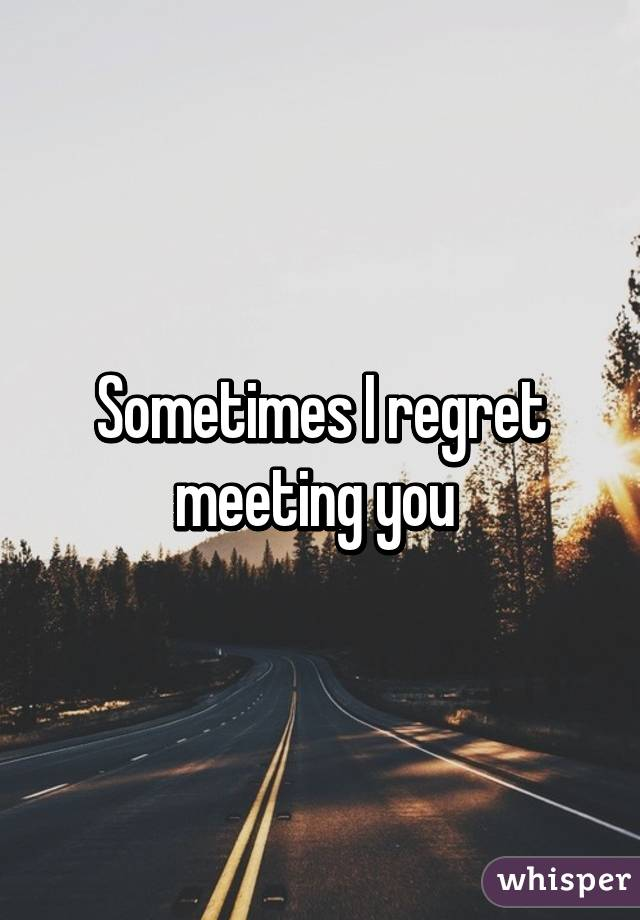 i Regret Ever Meeting You Sometimes i Regret Meeting You