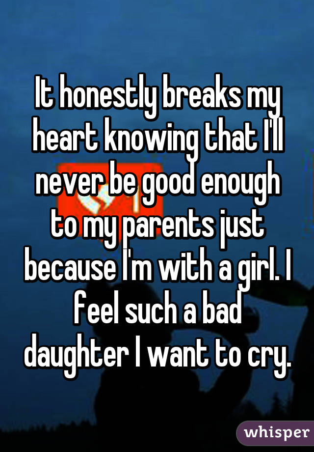 It honestly breaks my heart knowing that I'll never be good enough to my parents just because I'm with a girl. I feel such a bad daughter I want to cry.