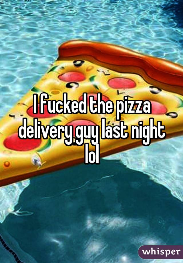I fucked the pizza delivery guy last night lol