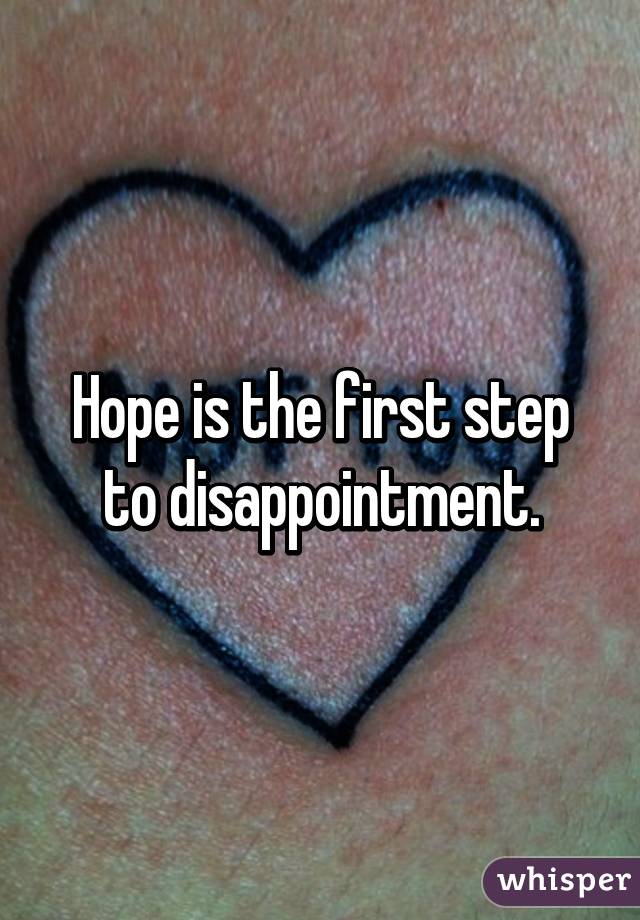 Hope is the first step to disappointment.