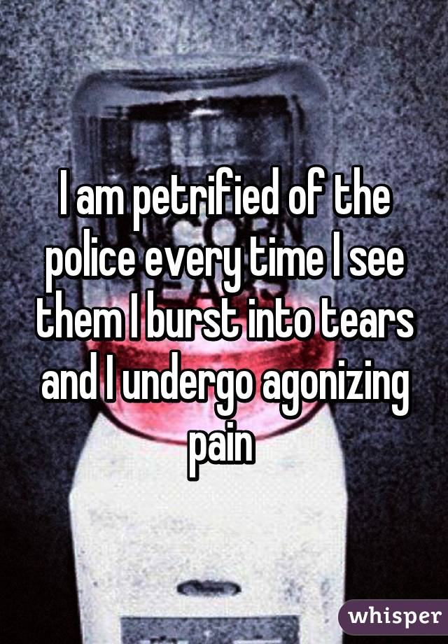I am petrified of the police every time I see them I burst into tears and I undergo agonizing pain