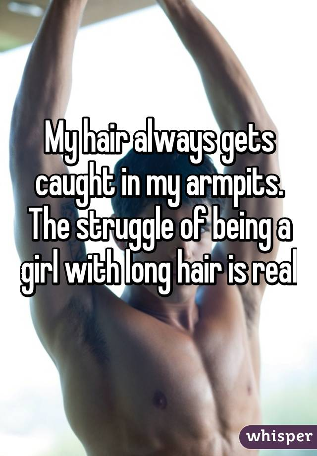 My hair always gets caught in my armpits. The struggle of being a girl with long hair is real