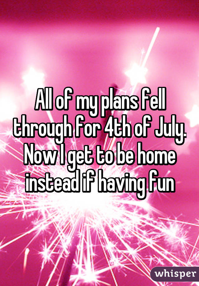 All of my plans fell through for 4th of July. Now I get to be home instead if having fun