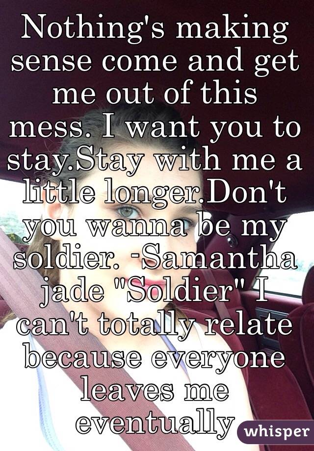 """Nothing's making sense come and get me out of this mess. I want you to stay.Stay with me a little longer.Don't you wanna be my soldier. -Samantha jade """"Soldier"""" I can't totally relate because everyone leaves me eventually"""