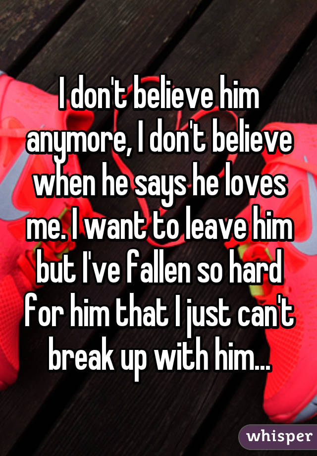 I don't believe him anymore, I don't believe when he says he loves me. I want to leave him but I've fallen so hard for him that I just can't break up with him...
